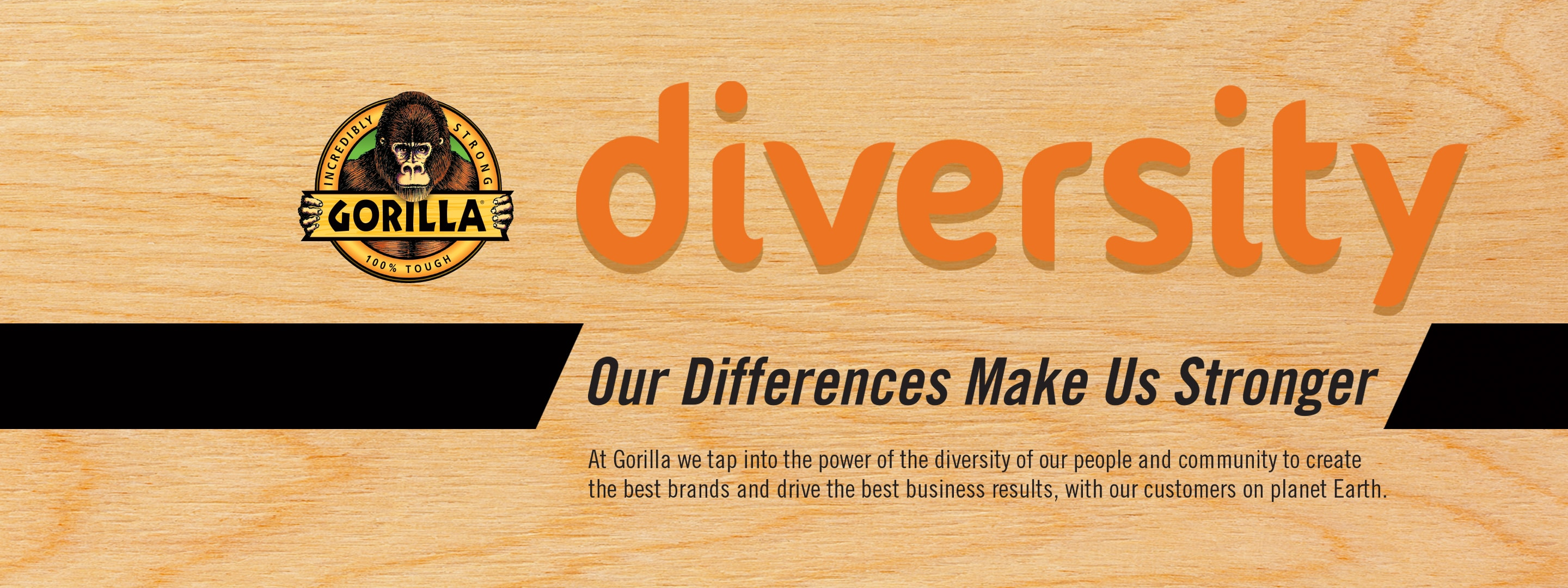 Diversity Our differences make us stronger At Gorilla we tap into the power of the diversity of our people and community to create the best brands and drive the best business results, with our customers on planet Earth.